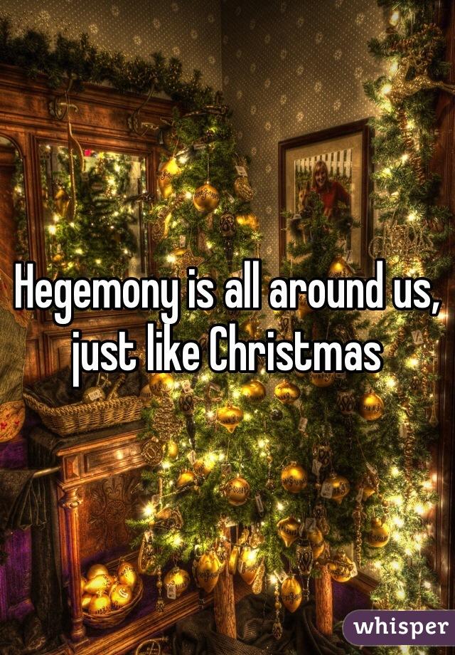 Hegemony is all around us, just like Christmas