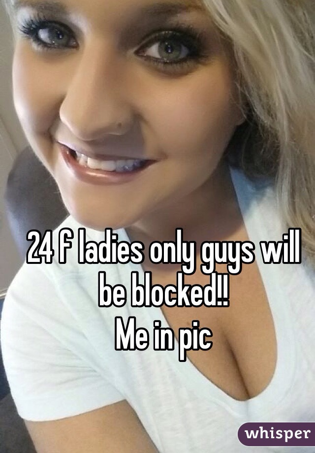 24 f ladies only guys will be blocked!!  Me in pic