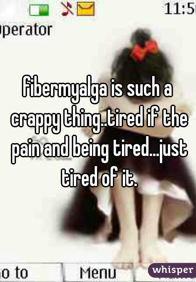 fibermyalga is such a crappy thing..tired if the pain and being tired...just tired of it.