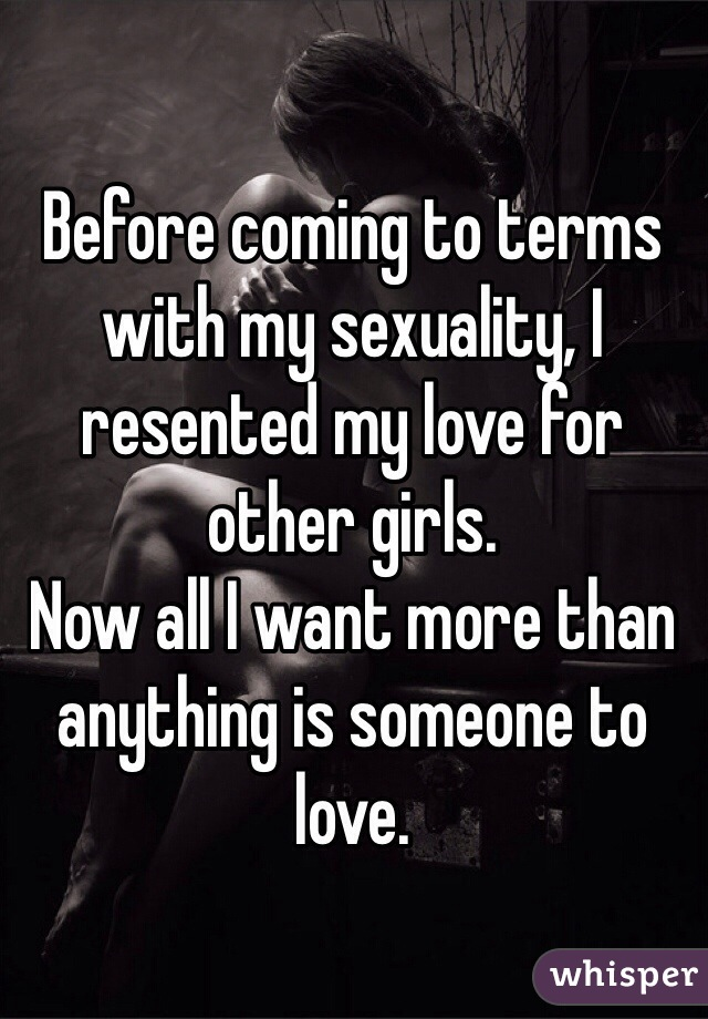 Before coming to terms with my sexuality, I resented my love for other girls. Now all I want more than anything is someone to love.