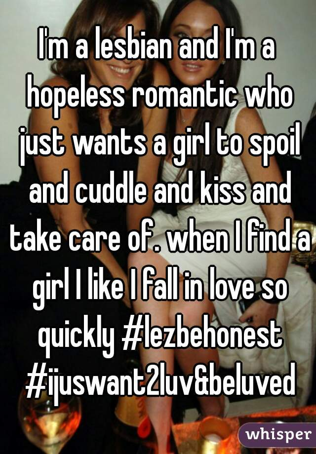 I'm a lesbian and I'm a hopeless romantic who just wants a girl to spoil and cuddle and kiss and take care of. when I find a girl I like I fall in love so quickly #lezbehonest #ijuswant2luv&beluved