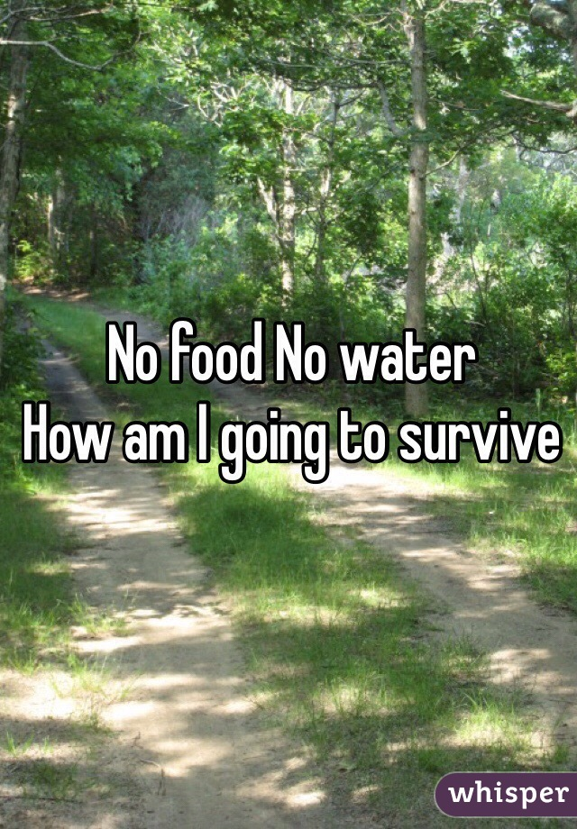No food No water  How am I going to survive