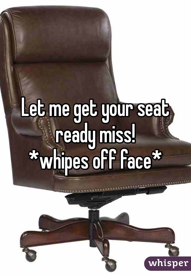 Let me get your seat ready miss! *whipes off face*