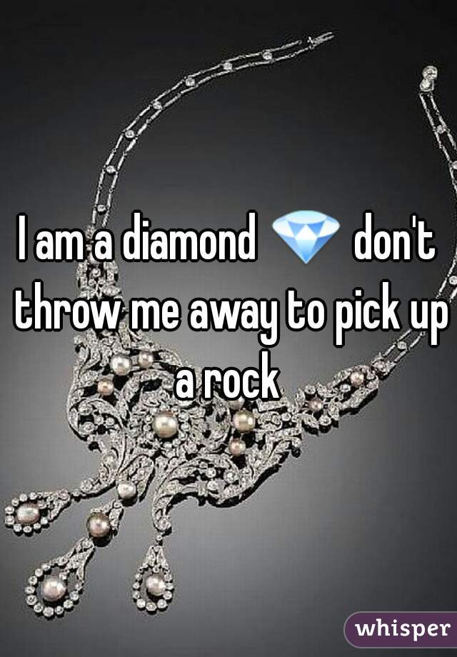 I am a diamond 💎 don't throw me away to pick up a rock