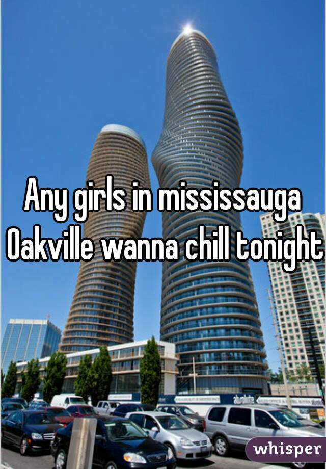 Any girls in mississauga Oakville wanna chill tonight