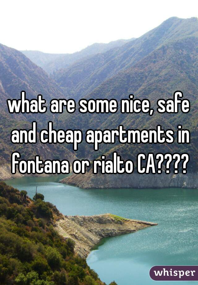 what are some nice, safe and cheap apartments in fontana or rialto CA????