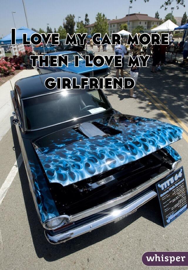I love my car more then i love my girlfriend