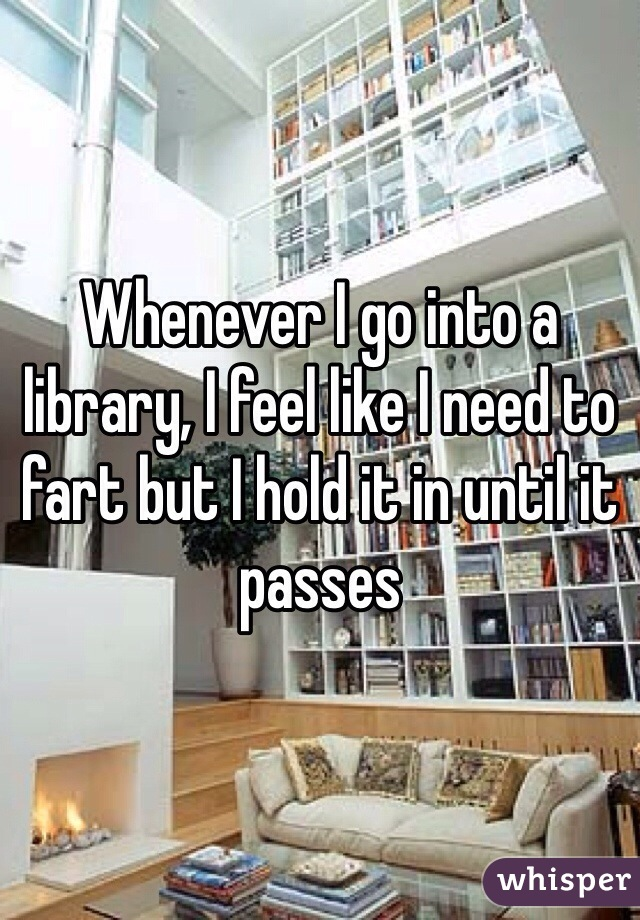 Whenever I go into a library, I feel like I need to fart but I hold it in until it passes
