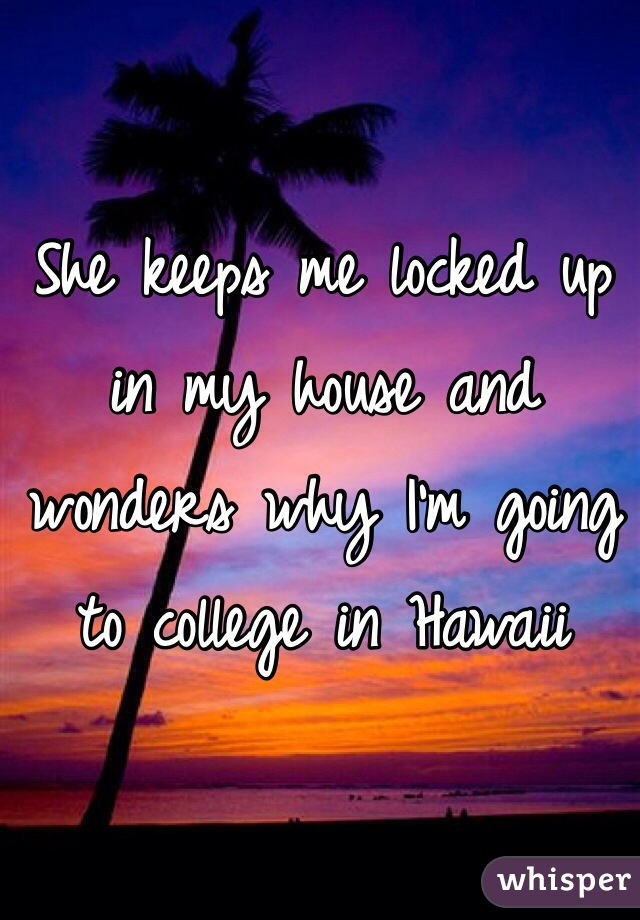 She keeps me locked up in my house and wonders why I'm going to college in Hawaii