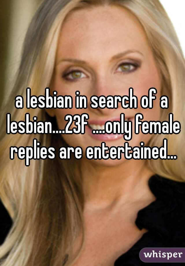 a lesbian in search of a lesbian....23f ....only female replies are entertained...