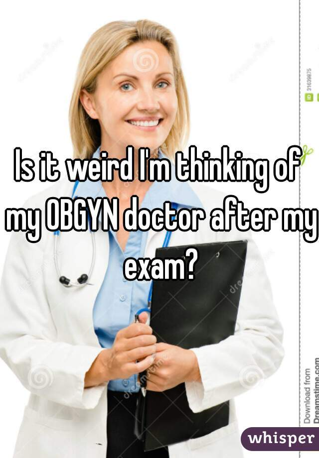 Is it weird I'm thinking of my OBGYN doctor after my exam?