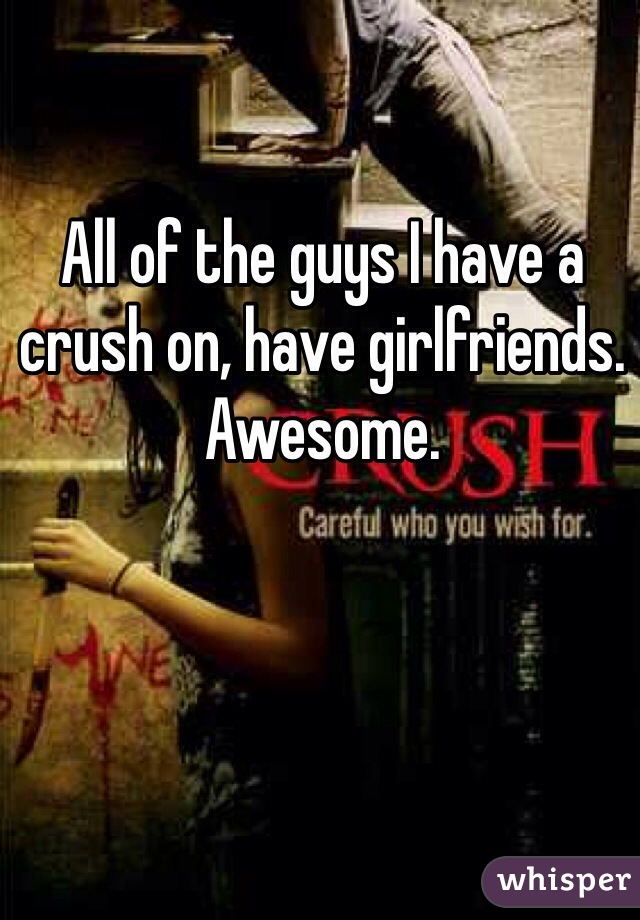 All of the guys I have a crush on, have girlfriends. Awesome.