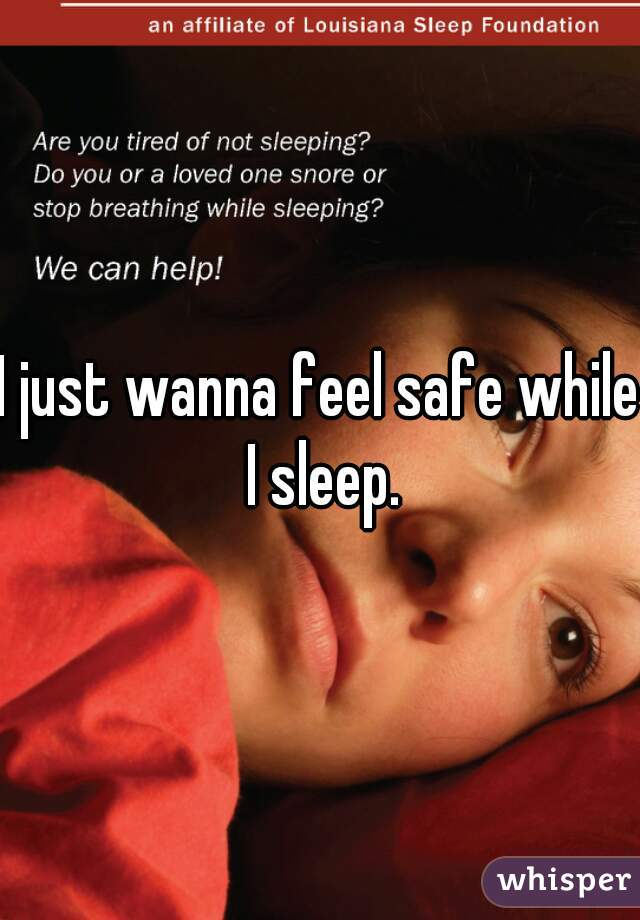 I just wanna feel safe while I sleep.
