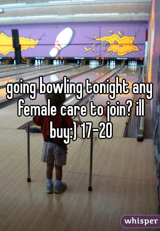 going bowling tonight any female care to join? ill buy:) 17-20