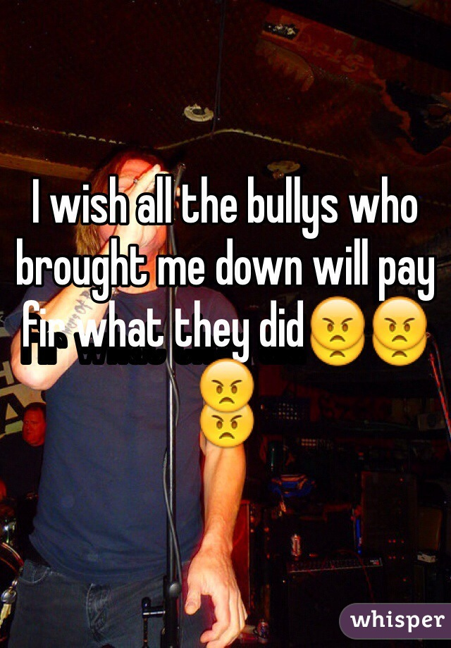 I wish all the bullys who brought me down will pay fir what they did😠😠😠