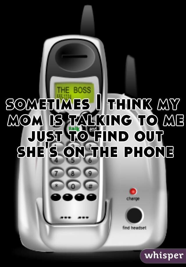 sometimes I think my mom is talking to me just to find out she's on the phone