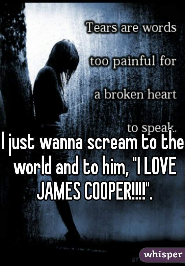 "I just wanna scream to the world and to him, ""I LOVE JAMES COOPER!!!!""."