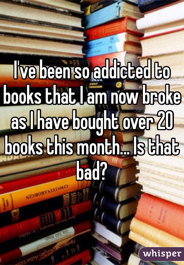 I've been so addicted to books that I am now broke as I have bought over 20 books this month... Is that bad?