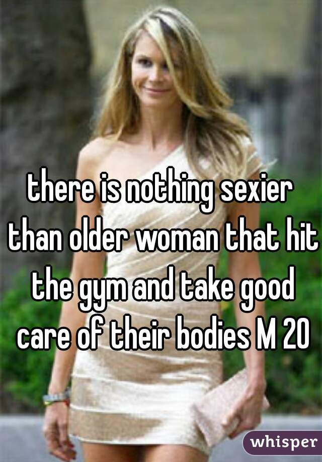 there is nothing sexier than older woman that hit the gym and take good care of their bodies M 20