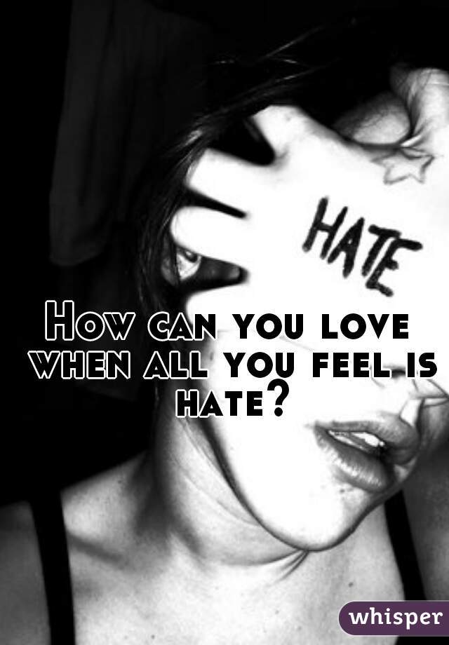 How can you love when all you feel is hate?