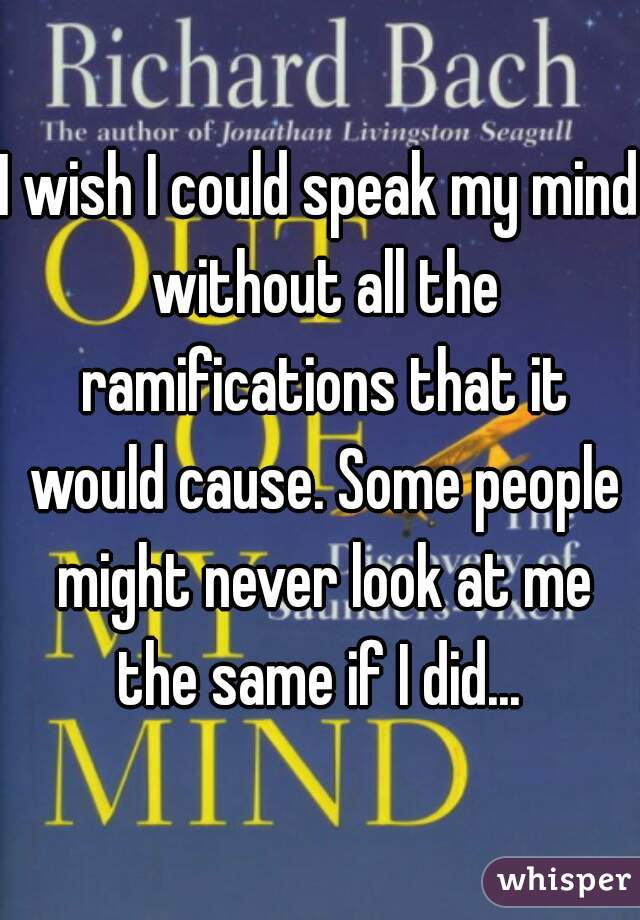 I wish I could speak my mind without all the ramifications that it would cause. Some people might never look at me the same if I did...