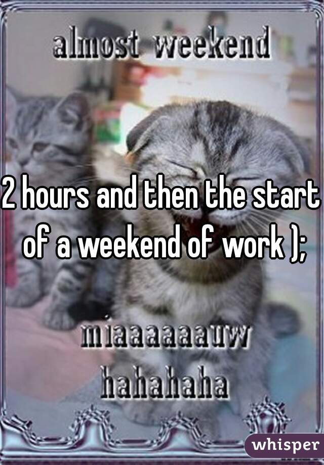 2 hours and then the start of a weekend of work );