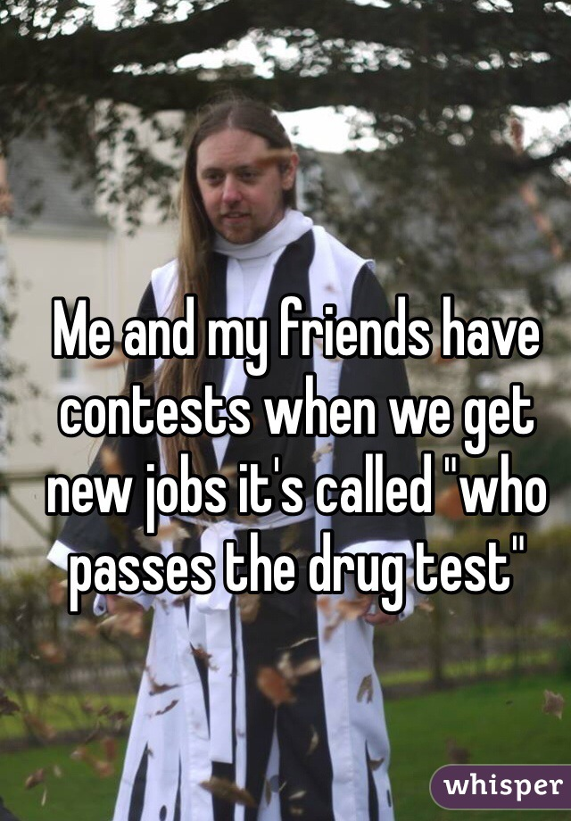 "Me and my friends have contests when we get new jobs it's called ""who passes the drug test"""