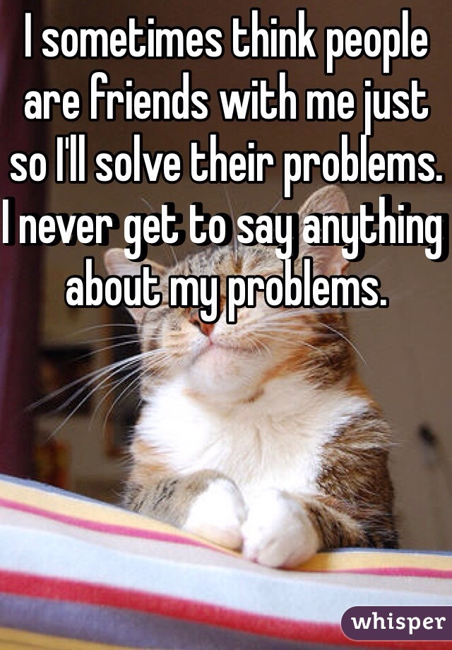 I sometimes think people are friends with me just so I'll solve their problems. I never get to say anything about my problems.