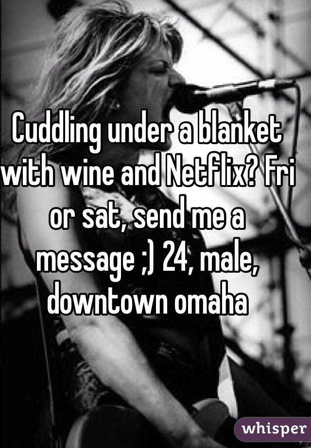 Cuddling under a blanket with wine and Netflix? Fri or sat, send me a message ;) 24, male, downtown omaha