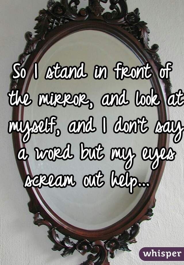 So I stand in front of the mirror, and look at myself, and I don't say a word but my eyes scream out help...