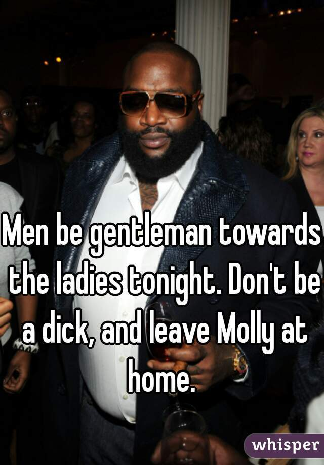 Men be gentleman towards the ladies tonight. Don't be a dick, and leave Molly at home.