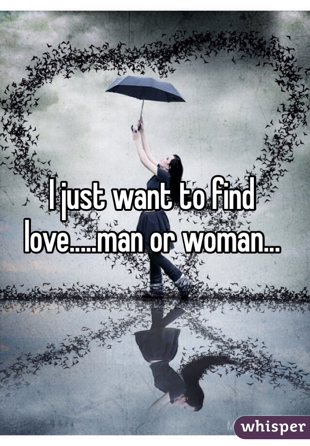 I just want to find love.....man or woman...