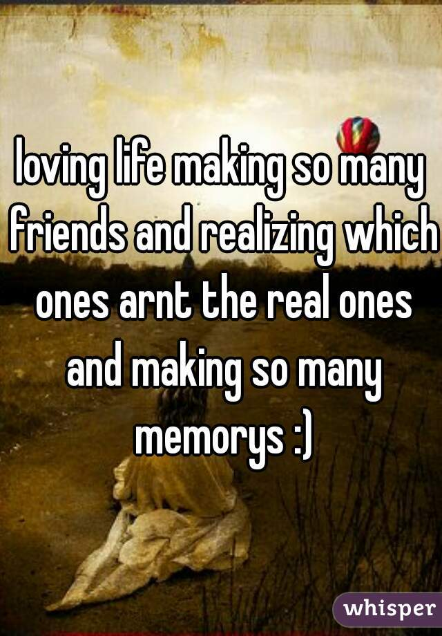 loving life making so many friends and realizing which ones arnt the real ones and making so many memorys :)