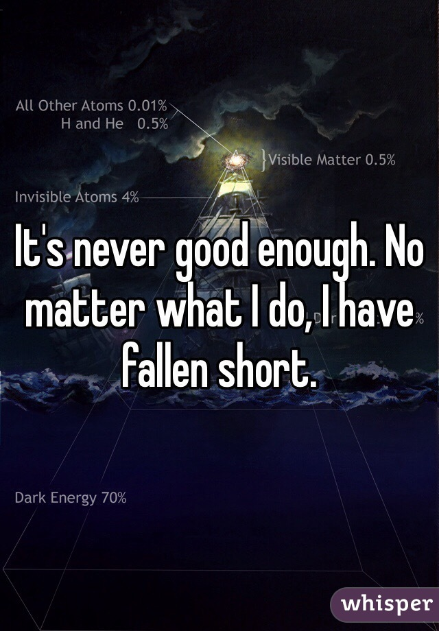 It's never good enough. No matter what I do, I have fallen short.