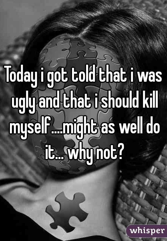 Today i got told that i was ugly and that i should kill myself....might as well do it... why not?