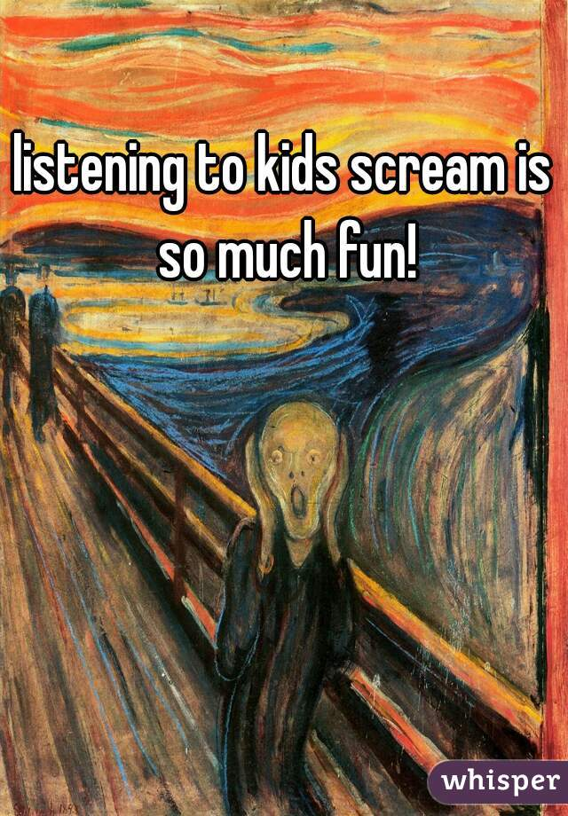 listening to kids scream is so much fun!