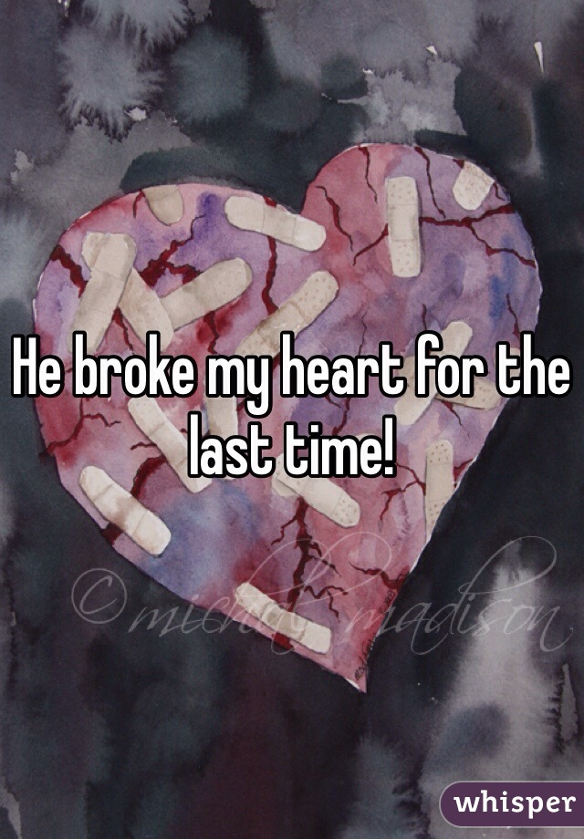 He broke my heart for the last time!