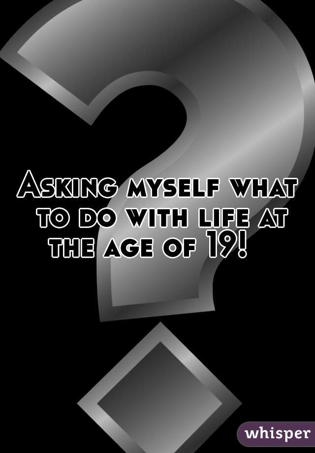 Asking myself what to do with life at the age of 19!