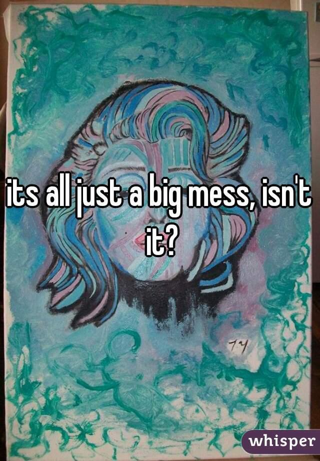 its all just a big mess, isn't it?