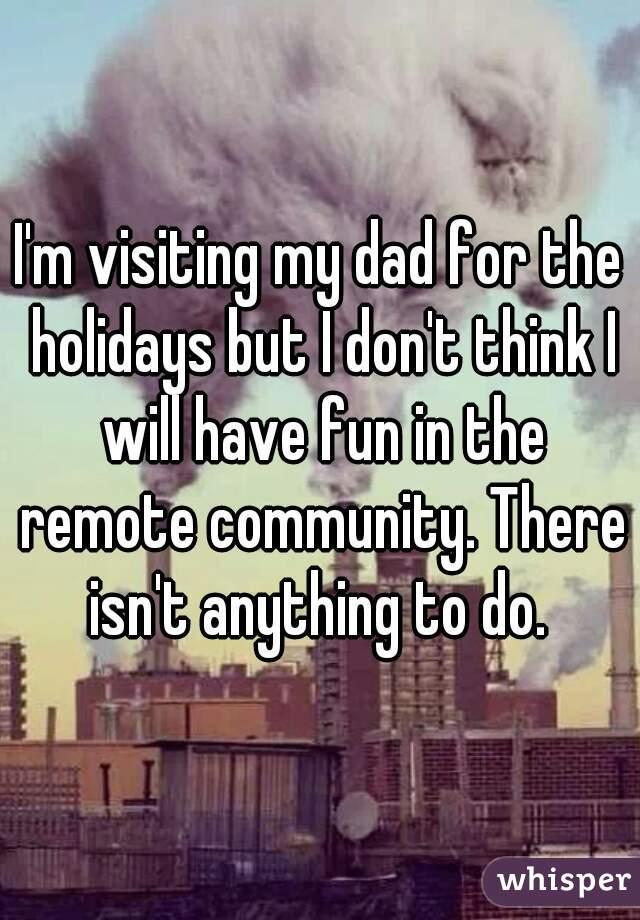 I'm visiting my dad for the holidays but I don't think I will have fun in the remote community. There isn't anything to do.