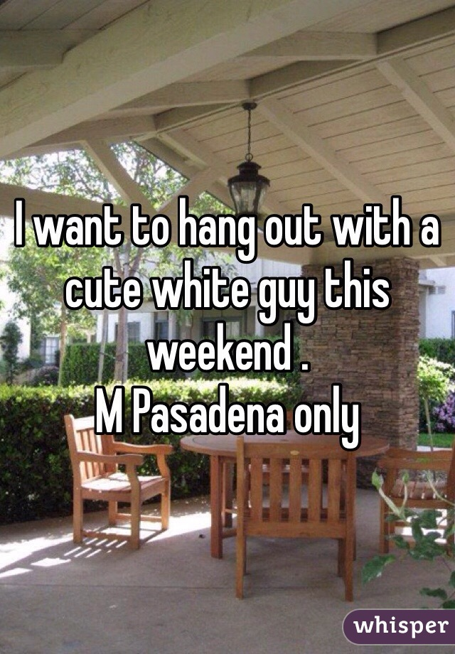 I want to hang out with a cute white guy this weekend .  M Pasadena only