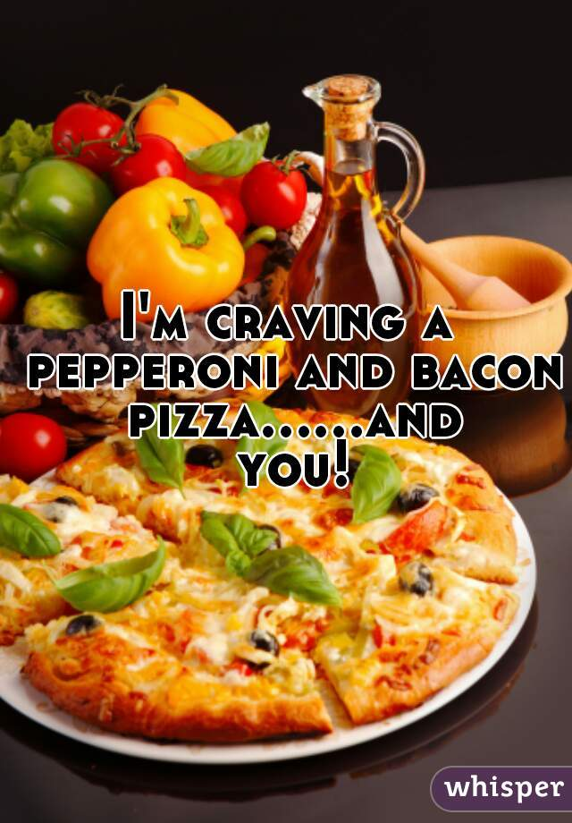 I'm craving a pepperoni and bacon pizza......and you!