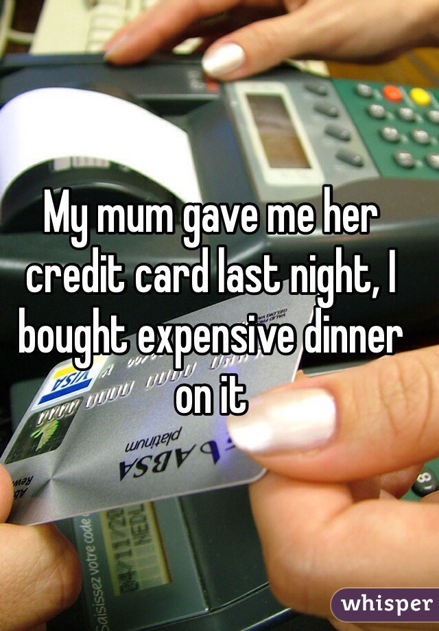 My mum gave me her credit card last night, I bought expensive dinner on it