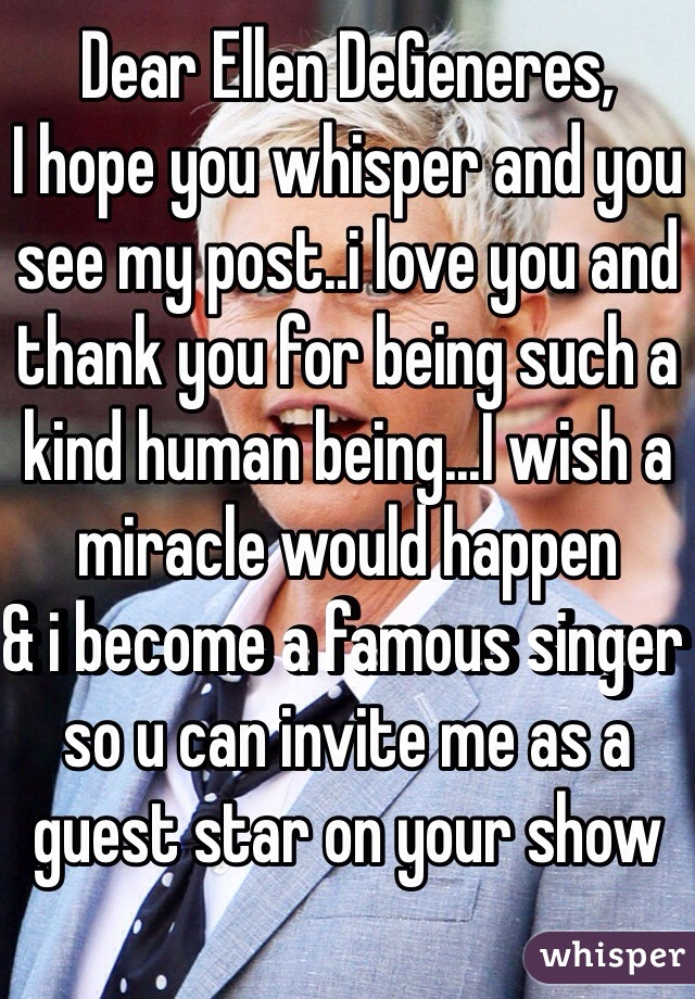 Dear Ellen DeGeneres, I hope you whisper and you see my post..i love you and thank you for being such a kind human being...I wish a miracle would happen  & i become a famous singer so u can invite me as a guest star on your show