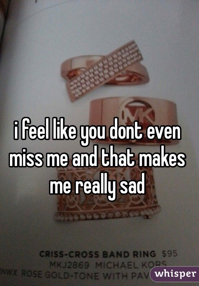 i feel like you dont even miss me and that makes me really sad