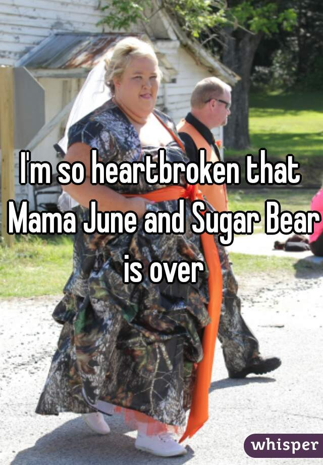 I'm so heartbroken that Mama June and Sugar Bear is over