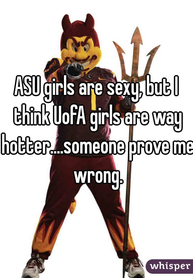 ASU girls are sexy, but I think UofA girls are way hotter....someone prove me wrong.