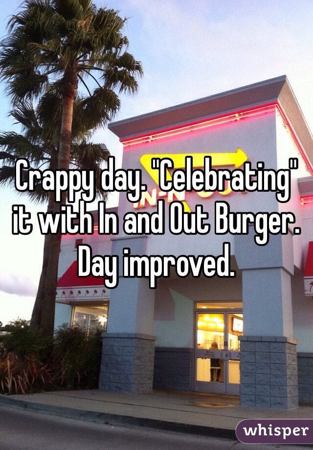 "Crappy day. ""Celebrating"" it with In and Out Burger. Day improved."