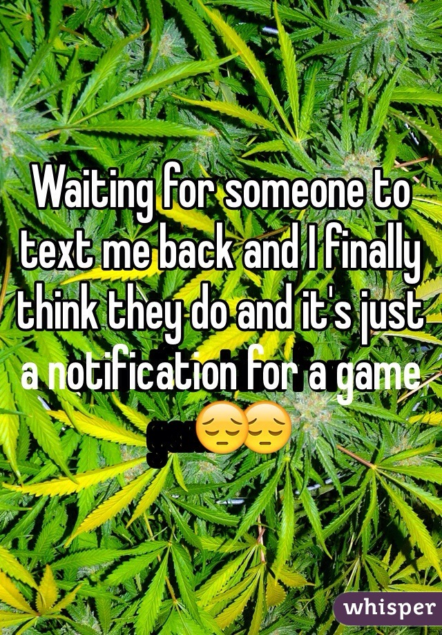 Waiting for someone to text me back and I finally think they do and it's just a notification for a game😔