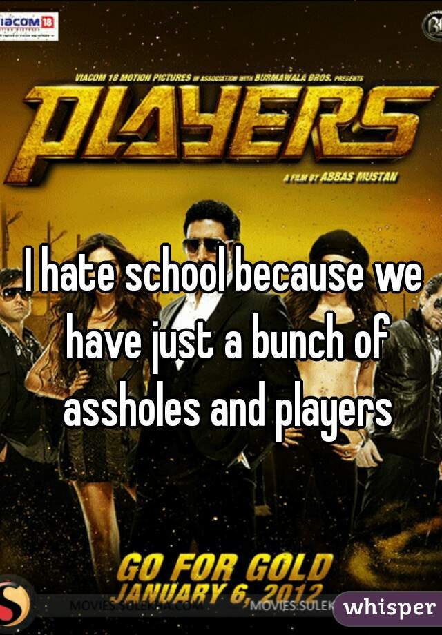 I hate school because we have just a bunch of assholes and players